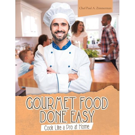 Home Gourmet Food - Gourmet Food Done Easy : Cook Like a Pro at Home