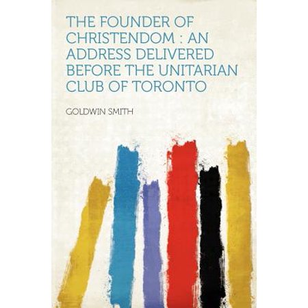 The Founder of Christendom: an Address Delivered Before the Unitarian Club of Toronto (Halloween Clubs Toronto)