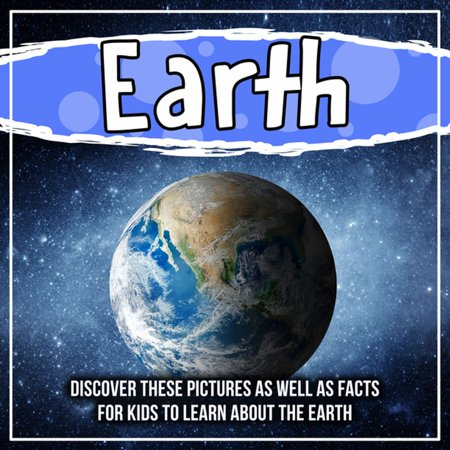 Earth:Discover These Pictures As Well As Facts For Kids To Learn About The Earth - eBook Learning About Earths