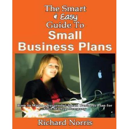 The Smart   Easy Guide To Small Business Plans  How To Write A Successful Small Business Plan For Your Startup Company