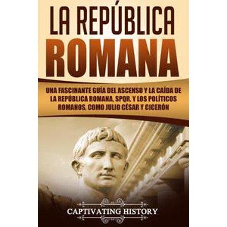La República Romana: Una Fascinante Guía del Ascenso y la Caída de la República Romana, SPQR, y los Políticos Romanos, como Julio César y Cicerón - eBook