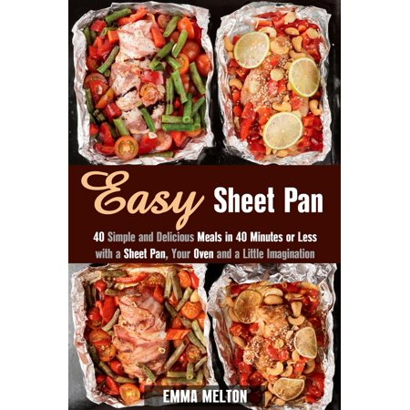 Easy Sheet Pan: 40 Simple and Delicious Meals in 40 Minutes or Less with a Sheet Pan, Your Oven and a Little Imagination -