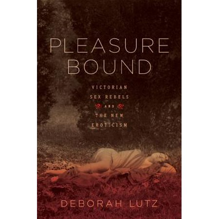 Pleasure Bound: Victorian Sex Rebels and the New Eroticism - eBook ()