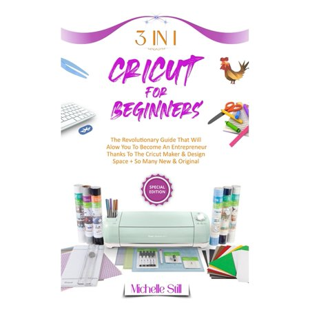 Cricut for Beginners: 3 in 1 THE REVOLUTIONARY GUIDE THAT WILL ALLOW YOU TO BECOME AN ENTREPRENEUR THANKS TO THE CRICUT MAKER & DESIGN SPACE + SO MANY NEW & ORIGINAL PROJECTS #2021 (Hardcover)