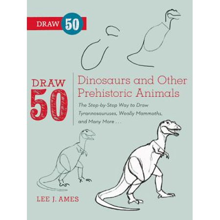 Draw 50 Dinosaurs and Other Prehistoric Animals : The Step-By-Step Way to Draw Tyrannosauruses, Wooly Mammoths, and Many (Draw 50 Dinosaurs And Other Prehistoric Animals)