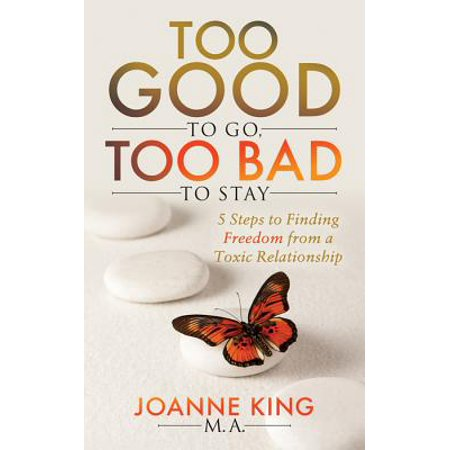 Too Good to Go Too Bad to Stay : 5 Steps to Finding Freedom from a Toxic (Too Good To Leave Too Bad To Stay)