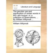 The Peculiar Use and Signification of Certain Words in the Latin Tongue : Or, a Collection of Observations, ... by William Willymott ...