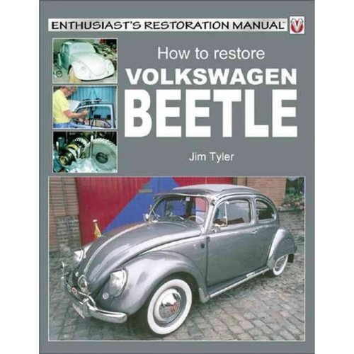 How to Restore Volkswagen Beetle: Your Step-by Step Illustrated Guide to Body, Trim & Mechanical Restoration All Models 1953 to 2003