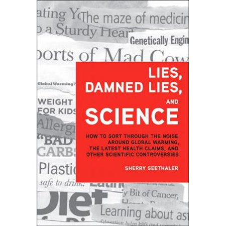 Lies, Damned Lies, and Science : How to Sort Through the Noise Around Global Warming, the Latest Health Claims, and Other Scientific Controversies