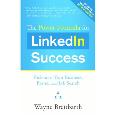 The Power Formula for LinkedIn Success (Fourth Edition - Completely Revised) : Kick-start Your Business, Brand, and Job