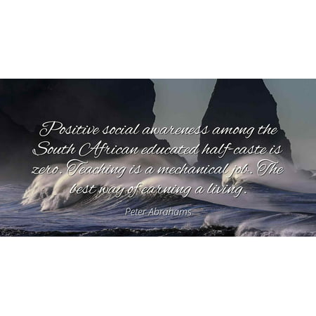 Peter Abrahams - Positive social awareness among the South African educated half-caste is zero. Teaching is a mechanical job. The best way of earning a li - Famous Quotes Laminated POSTER PRINT