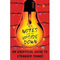 Notes from the Upside Down : An Unofficial Guide to Stranger Things