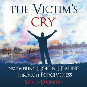 The Victim's Cry - Discovering Hope and Healing Through Forgiveness - Audiobook