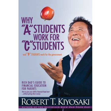 Why  A  Students Work For  C  Students And  B  Students Work For The Government  Rich Dads Guide To Financial Education For Parents