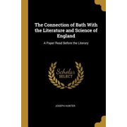 The Connection of Bath with the Literature and Science of England: A Paper Read Before the Literary Paperback
