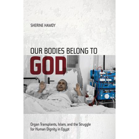 Our Bodies Belong to God : Organ Transplants, Islam, and the Struggle for Human Dignity in Egypt - The Human Organs