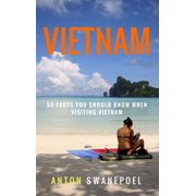Vietnam: 50 Facts You Should Know When Visiting Vietnam - eBook