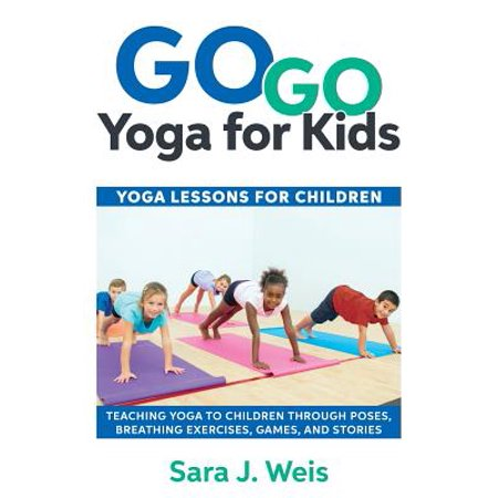 Go Go Yoga for Kids : Yoga Lessons for Children: Teaching Yoga to Children Through Poses, Breathing Exercises, Games, and