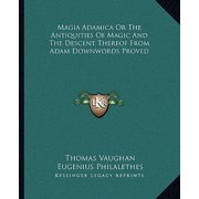 Magia Adamica or the Antiquities of Magic and the Descent Thereof from Adam Downwords Proved
