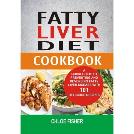 Fatty Liver Diet Cookbook: A Quick Guide To Preventing And Reversing Fatty Liver Disease With 101 Delicious Recipes - (The Best Diet For Fatty Liver Disease)
