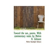 Toward the Sun, Poems. with Commentary Notes by Melvin R. Gilmore