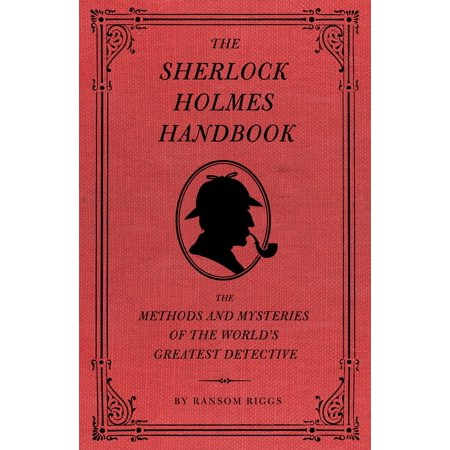 The Sherlock Holmes Handbook : The Methods and Mysteries of the World's Greatest (Best Detective In The World)