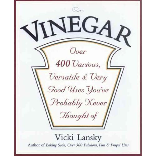 Vinegar : Over 400 Various, Versatile, and Very Good Uses You've Probably Never Thought of