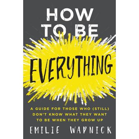 How to Be Everything : A Guide for Those Who (Still) Don't Know What They Want to Be When They Grow Up](I Dont Want To Grow Up)