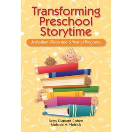 Transforming Preschool Storytime : A Modern Vision and a Year of Programs