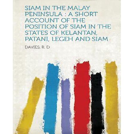 Siam In The Malay Peninsula  A Short Account Of The Position Of Siam In The States Of Kelantan  Patani  Legeh And Siam
