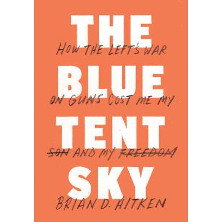 The Blue Tent Sky : How the Left's War on Guns Cost Me My Son and My