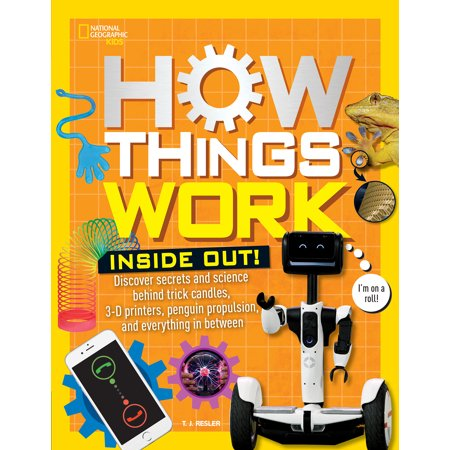 How Things Work: Inside Out : Discover Secrets and Science Behind Trick Candles, 3D Printers, Penguin Propulsions, and Everything in