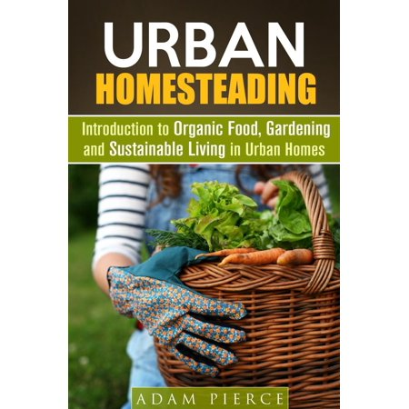 Urban Homesteading Introduction to Organic Food, Gardening and Sustainable Living in Urban Homes - eBook
