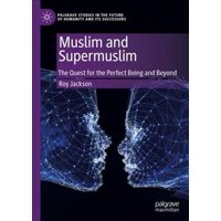 Palgrave Studies in the Future of Humanity and Its Successor: Muslim and Supermuslim: The Quest for the Perfect Being and Beyond (Hardcover)