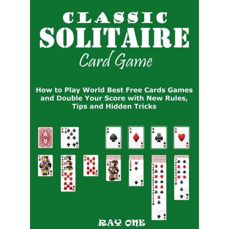Classic Solitaire Cards Games: How to Play World Best Free Cards Games and Double Your Score with New Rules, Tips and Hidden Tricks -