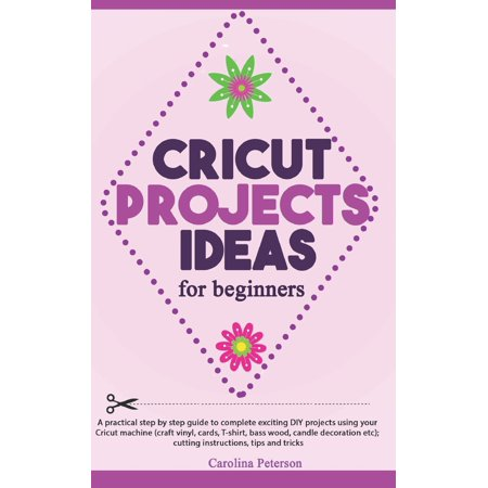 Cricut Projects Ideas for Beginners : A step by step guide to complete DIY Cricut projects ideas (craft vinyl, cards, T-shirt, bass wood, candle decoration etc); cutting instructions, tips and tricks ()