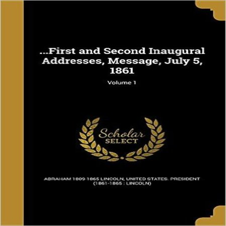 ...First and Second Inaugural Addresses, Message, July 5, 1861; Volume 1 - image 1 de 1