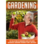 Gardening: The Collection Of Gardening Guides Including Greenhouse Gardening,Perennial Plants, And More! - eBook