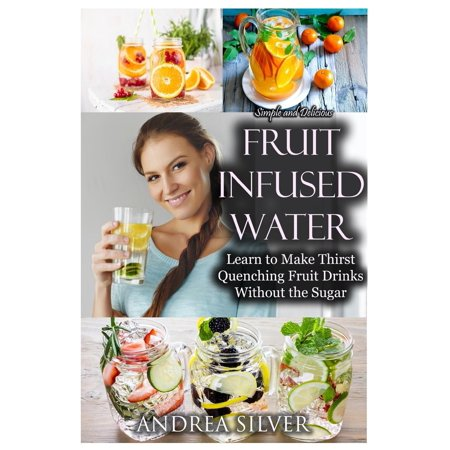 Simple and Delicious Fruit Infused Water : Learn to Make Thirst Quenching Fruit Drinks Without the