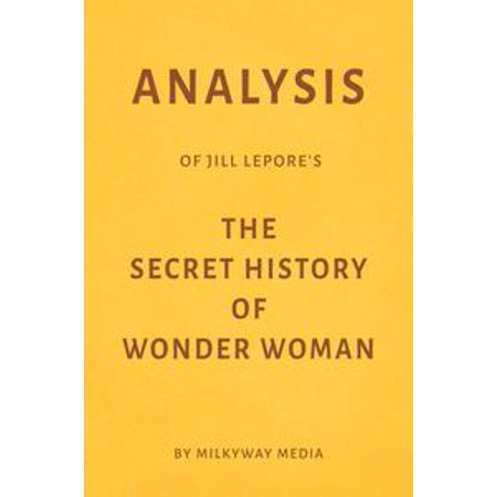 Analysis of Jill Lepore's The Secret History of Wonder Woman by Milkyway Media - eBook (Secret Wishes Wonder Woman)