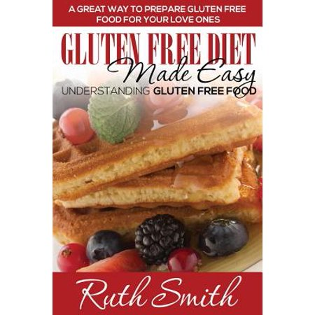Gluten Free Diet Made Easy : Understanding Gluten Free Food: A Great Way to Prepare Gluten Free Food for Your Love