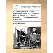 A Brief Exposition of the Apostles Creed, According to Bishop Pearson, ... by B. Kennett, ... the Second Edition, Corrected.