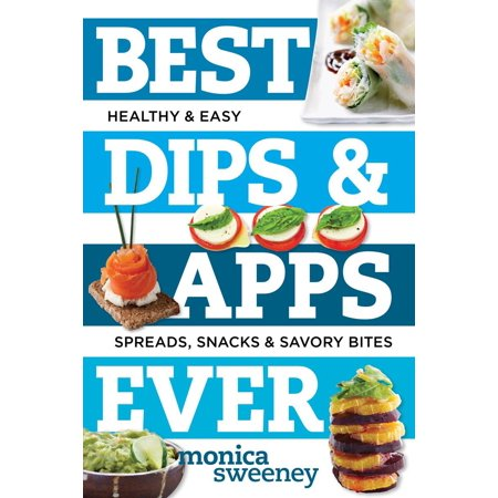 Best Dips and Apps Ever : Fun and Easy Spreads, Snacks, and Savory Bites