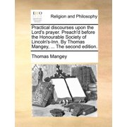 Practical Discourses Upon the Lord's Prayer. Preach'd Before the Honourable Society of Lincoln's-Inn. by Thomas Mangey, ... the Second Edition.