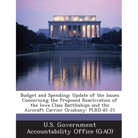 Budget and Spending : Update of the Issues Concerning the Proposed Reactivation of the Iowa Class Battleships and the Aircraft Carrier Oriskany: Plrd-81-21 Iowa Class Battleship