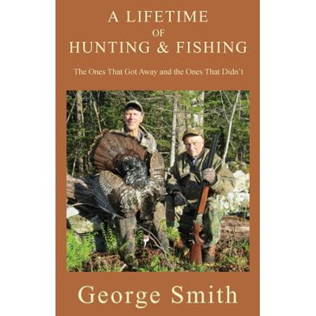 A Lifetime of Hunting and Fishing : The Ones That Got Away and the Ones That