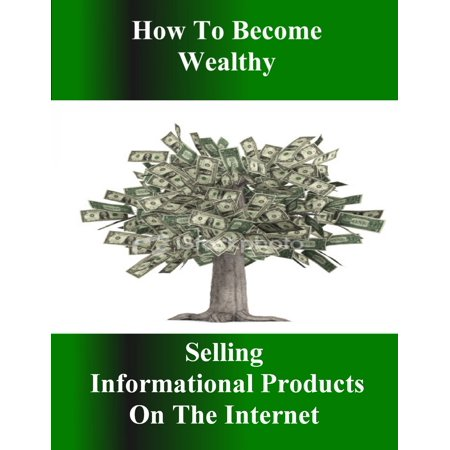 How to Become Wealthy Selling Informational Products on the Internet -