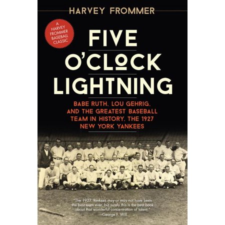 Five O'Clock Lightning : Babe Ruth, Lou Gehrig, and the Greatest Baseball Team in History, the 1927 New York Yankees (Paperback)