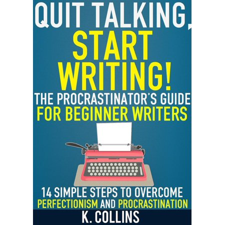 Quit Talking, Start Writing! The Procrastinator's Guide for Beginner Writers: 14 Simple Steps to Overcome Perfectionism and Procrastination -