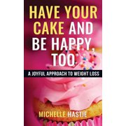 Have Your Cake and Be Happy, Too : A Joyful Approach to Weight Loss